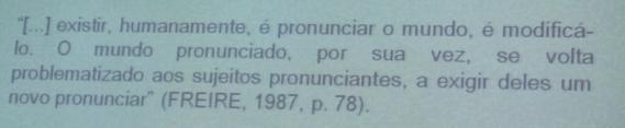 Existir, humanamente, é pronunciar o mundo, é modificálo. O mundo pronunciado, por sua vez, se volta problematizado aos sujeitos pronunciantes, a exigir deles um novo pronunciar (FREIRE, 1987, p. 78)